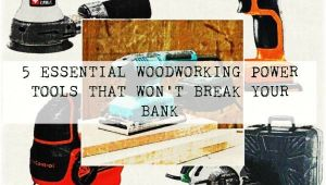 Five Essential Woodworking Power tools 5 Essential Woodworking Power tools that Won 39 T Break Your Bank